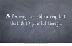"""""""& I'm way too old to cry, but that shit's painful though."""" 