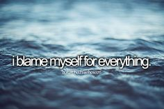 Even though its not my fault or had no control of what was going on around me I blame myself for everything