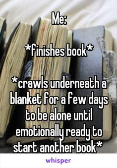 Me:  *finishes book*  *crawls underneath a blanket for a few days to be alone until emotionally ready to start another book*