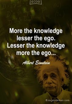 Alexandra Shaw Google+ Loves Albert Einstein quotes: MORE THE KNOWLEDGE LESSER THE EGO. LESSER THE KNOWLEDGE MORE THE EGO.... Wow! That says it all... Help us understand where people are coming from... EGO.....Someone recently told me EGO STANDS FOR EASING GOD OUT.... MAKES PERFECT SENSE TO ME.