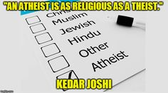 """AN ATHEIST IS AS RELIGIOUS AS A THEIST."" KEDAR JOSHI"