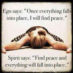 Ego diz: uma vez que tudo esteja em seu lugar, encontrarei a paz. Espírito diz: encontre a paz e tudo estará em seu devido lugar.