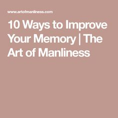 10 Ways to Improve Your Memory | The Art of Manliness #ImproveMemory