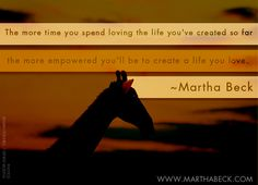 The more you spend loving the life you've created so far, the more empowered you'll be to create a life you love. ~Martha Beck