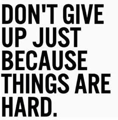 don't give up just because things are hard is something i like to follow because if i gave up when things got tough i would be where i am today as a home owner with a beautiful family and smoke free