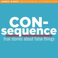"""The tagline of Consequence is """"true stories about false things."""" Thousands and thousands of people all over the world have been harmed financially, emotionally, or even physically by believing in superstition, pseudoscience, or paranormal phenomena that turned out not to be true.    On Consequence, the James Randi Educational Foundation provides a forum for those people to share their stories."""