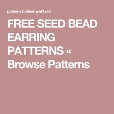 FREE SEED BEAD EARRING PATTERNS «  Browse Patterns