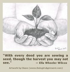 With every deed you are sowing a seed, though the harvest you may not see (pencil drawing)
