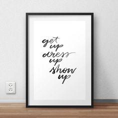 Get Up Dress Up Show Up: Positive Quote by jessmatthewsdesign