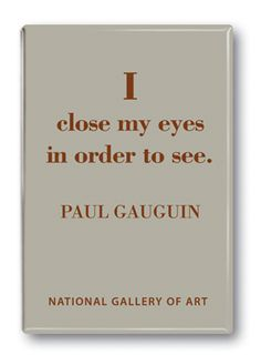 I close my eyes in order to see. - Paul Gauguin Would be cool to start class the first 5 to ten minutes with closed eyes and let their imagination run wild Artist Quotes, Creativity Quotes, National Gallery Of Art, Paul Gauguin, Word Up, Artist At Work, Wise Words, Quotes To Live By, Quotations
