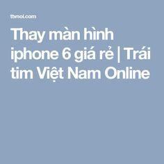 Thay màn hình iphone 6 giá rẻ | Trái tim Việt Nam Online