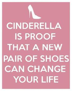Cinderella is proof that a new pair of shoes can change your life. Ok, not true but it can make your day better!