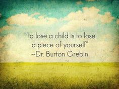 To lose a child is to lose a piece of yourself. Absolutely. Grief, bereavement, miscarriage, loss of child.