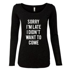 Sorry I'm Late I Didn't Want to Come Womens Tri-Blend Long Sleeve... ($21) ❤ liked on Polyvore featuring tops, t-shirts, black, sweatshirts, women's clothing, long sleeve tops, layered tops, long sleeve scoop neck top, long sleeve layering tops and form fitting tops