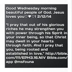 """Good Wednesday morning beautiful people of God. Jesus loves you♡♥♡! 2/12/14  """"I pray that out of his glorious riches he may strengthen you with power through his Spirit in your inner being, so that Christ may dwell in your hearts through faith. And I pray that you, being rooted and established in love,"""" http://bible.com/111/EPH3.16.NIV Bible.com/app @msfouna"""