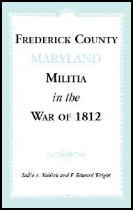 Frederick County, Maryland Militia in the War of 1812 - Sallie A. Mallick and F. Edward Wright. This work contains history of the militia with the major portion of the book devoted to genealogical data on the veterans and their families. Sources drawn from include: muster and pay rolls, state adjutant general papers, commission books, regular army register, bounty land claims, pension files, newspaper items, 1850 census data, tombstone inscriptions, Engelbrecht's Diary, church records,