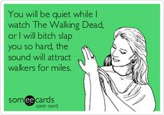You will be quiet while I watch The Walking Dead, or I will bitch slap you so hard, the sound will attract walkers for miles.