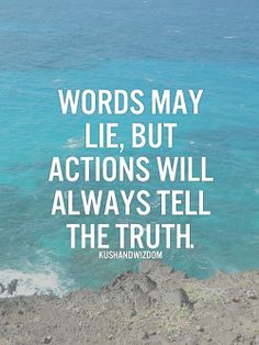 Words may lie, but actions will always tell the truth..