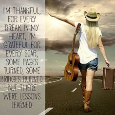 I'm thankful for every break in my heart, I'm grateful for every scar, some pages turned, some bridges burned, but there were lessons learned.