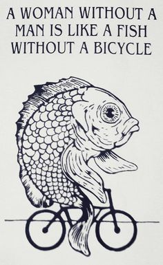 A Woman Without A Man Is Like A Fish Without A Bicycle i want this tattooed on my face