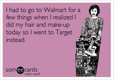 I had to go to Walmart for a few things when I realized I did my hair and make-up today so I went to Target instead. | Confession Ecard | someecards.com Popular News, Someecards