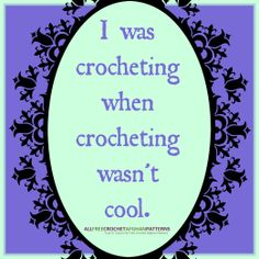 I was crocheting when crocheting wasn't cool. Heck yea!