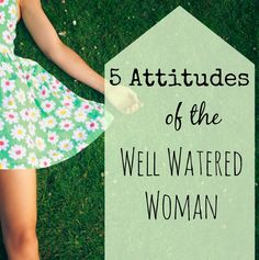 "Do you want to live nourished and well watered? Here are 5 key attitudes for being a well watered woman. ""She shall be like a tree planted beside the waters, who brings forth her fruit in its season."" Psalm 1:3"