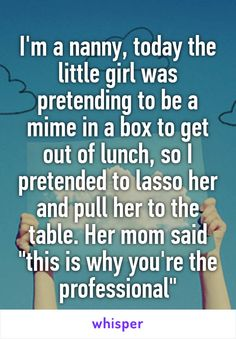 "I'm a nanny, today the little girl was pretending to be a mime in a box to get out of lunch, so I pretended to lasso her and pull her to the table. Her mom said ""this is why you're the professional"""
