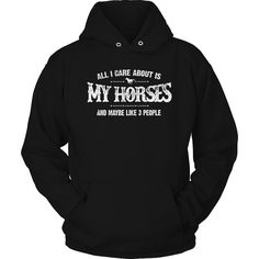 Limited Edition T-shirt Hoodie - All I Care About Is My Horses And Maybe Like 3 People