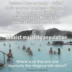 Iceland has no army. Jailed their corrupt bankers. Violent crime is rare. One of the lowest crime rates in the world. Where is all that evil and depravity the religious talk about? Atheist Quotes, Atheist Agnostic, Atheist Humor, Witty Quotes, Funny Quotes, Losing My Religion, Crime Rate, Religious People, Les Religions