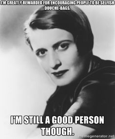 Ayn Rand should be okay with me calling her a selfish bitch.