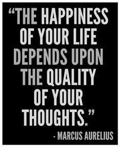 """The happiness of your life depends upon the quality of your thoughts."" -Marcus Aurelius"