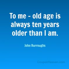 John Burroughs Quote: To me, old age is always ten years older than I am. #quote #birthday