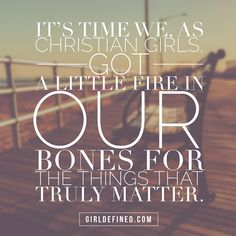 """It's time we, as Christian girls, got a little fire in our bones for the things that truly matter."" -GirlDefined.com"