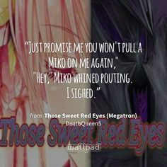 """""""Just promise me you won't pull a Miko on me again,"""" """"Hey,"""" Miko whined pouting. I sighed."""" - from Those Sweet Red Eyes (Megatron) (on Wattpad) https://www.wattpad.com/124529101?utm_source=ios&utm_medium=pinterest&utm_content=share_quote&wp_page=quote&wp_uname=catfilia2001&wp_originator=tfcCR1XG%2BOahnhrJksahURyahFI%2F50im1isbmEpQD598lIqDV0r569FrZO2J548bhF%2FoFET%2FKMVy8uVDIsSqYSf3K9aHLtmN4cPovh3RJE2d6xOw7ZXyt2S0QG3UaD8g #quote #wattpad"""