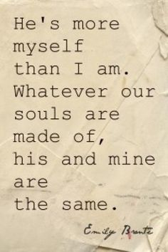 """""""He is more myself than I am. Whatever our souls are made of, his and mine are the same"""" - Emily Bronte, Wuthering Heights"""