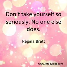 #Coaching tip: Don't take yourself so seriously. No one else does. Regina Brett #quote