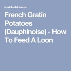 French Gratin Potatoes (Dauphinoise) - How To Feed A Loon