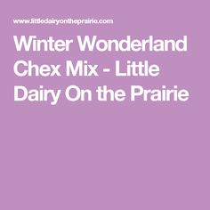 Winter Wonderland Chex Mix - Little Dairy On the Prairie