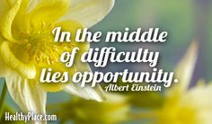 Quote: In the middle of difficulty lies opportunity.   www.HealthyPlace.com