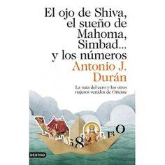 El ojo de Shiva, el sueño de Mahoma, Simbad... y los números : la ruta del cero y los otros viajeros venidos de Oriente / Antonio J. Durán