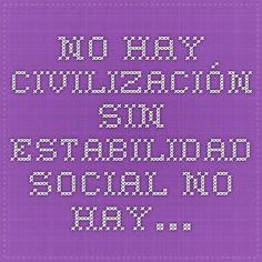 No hay civilización sin estabilidad social. No hay…