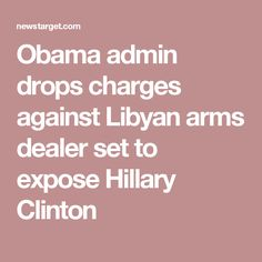 Obama admin drops charges against Libyan arms dealer set to expose Hillary Clinton