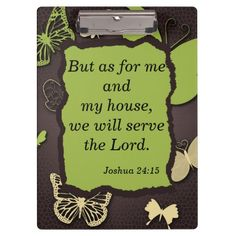 Joshua 24:15 Butterfly Bible Verse Clipboard.  Text, on both front and back, is completely customizable.  Personalize with your own favorite verses or sayings.  http://www.zazzle.com/treasureofhope?rf=238200194340614103