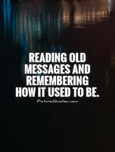 Reading old messages and remembering how it used to be. Picture Quotes.