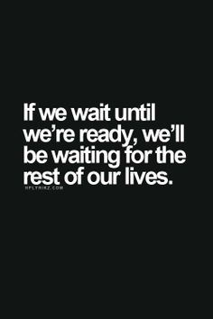 If we wait until we're ready, we'll be waiting for the rest of our lives..