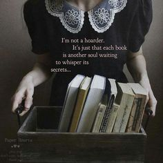 """Quote: """"I'm not a hoarder. It's just that each book is another soul waiting to whisper its secrets."""" - Unknown *"""