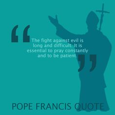 Pope Francis quote - patient The fight against evil is very real!