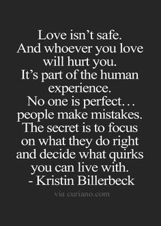 Love isn't safe. And whoever you love will hurt you. It's part of the human experience. No one is perfect... people make mistakes. ...