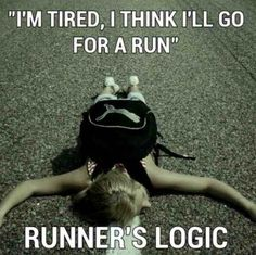 Runner's logic...I know I've said that same thing many, many times. I'm exhausted...think I'll go run. Lol!